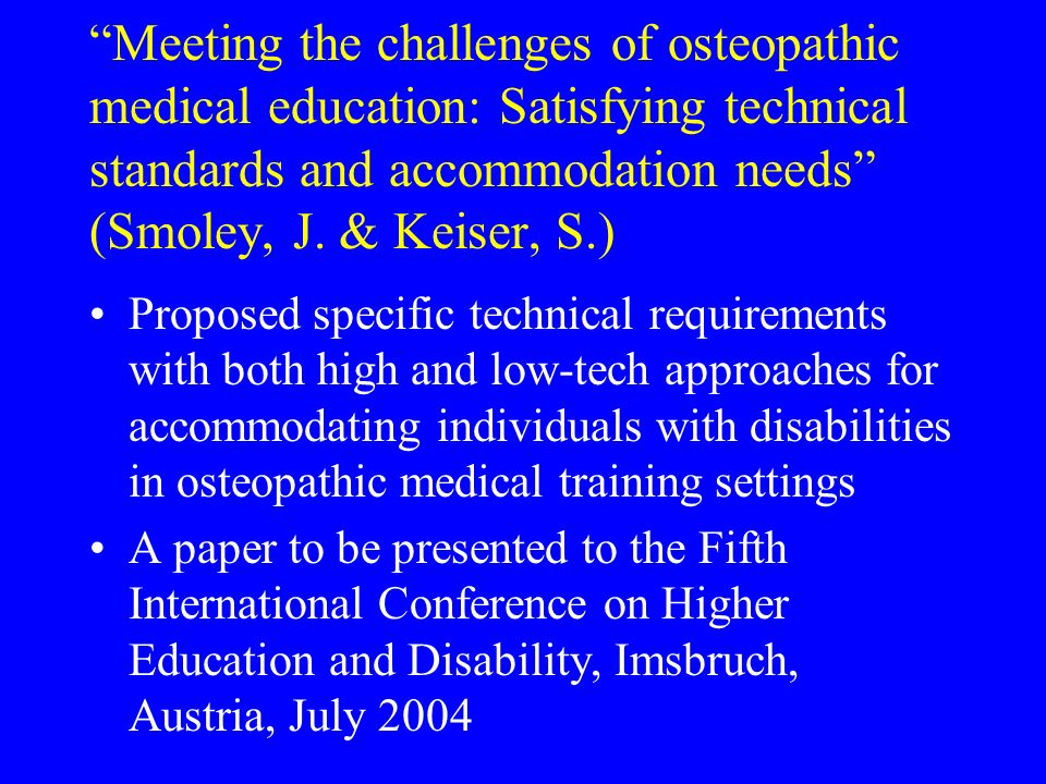 Meeting the challenges of osteopathic medical education: Satisfying technical standards and accommodation needs (Smoley, J. & Keiser, S.) Proposed spe