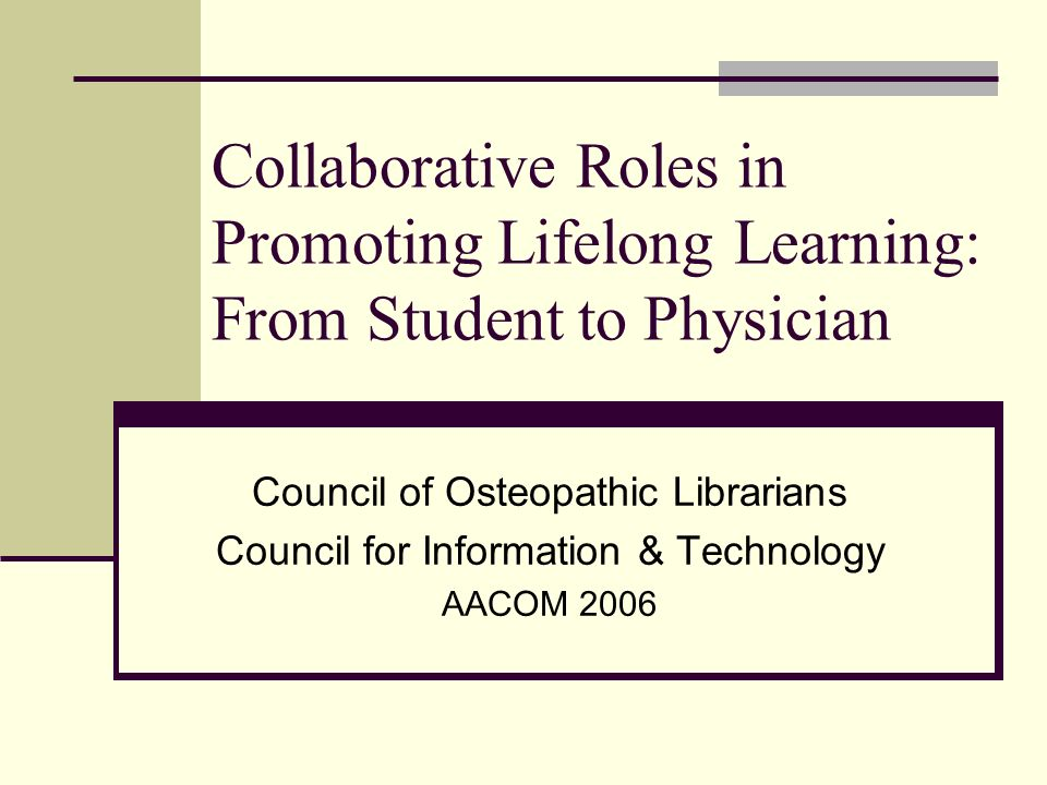 Collaborative Roles in Promoting Lifelong Learning: From Student to Physician Council of Osteopathic Librarians Council for Information & Technology AACOM 2006