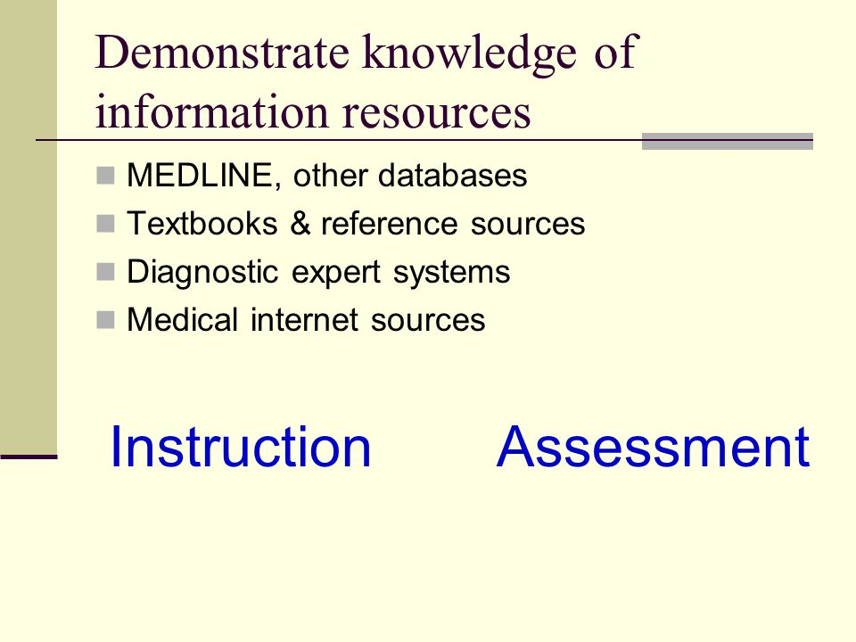 Demonstrate knowledge of information resources MEDLINE, other databases Textbooks & reference sources Diagnostic expert systems Medical internet sources Instruction Assessment