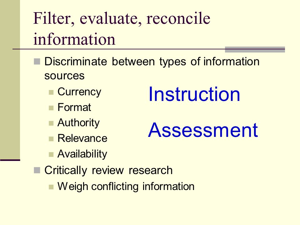 Filter, evaluate, reconcile information Discriminate between types of information sources Currency Format Authority Relevance Availability Critically review research Weigh conflicting information Instruction Assessment