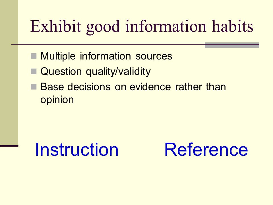 Exhibit good information habits Multiple information sources Question quality/validity Base decisions on evidence rather than opinion Instruction Reference