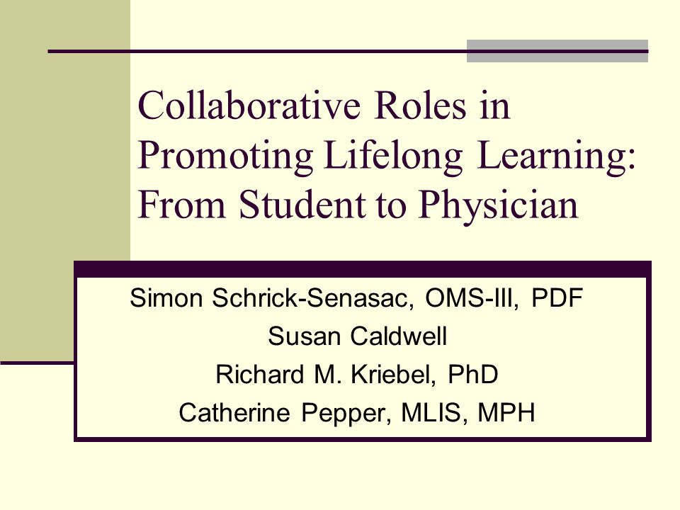 Collaborative Roles in Promoting Lifelong Learning: From Student to Physician Simon Schrick-Senasac, OMS-III, PDF Susan Caldwell Richard M.