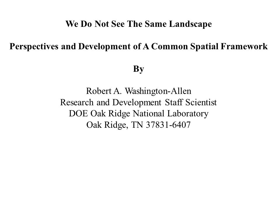 We Do Not See The Same Landscape Perspectives and Development of A Common Spatial Framework By Robert A. Washington-Allen Research and Development Sta