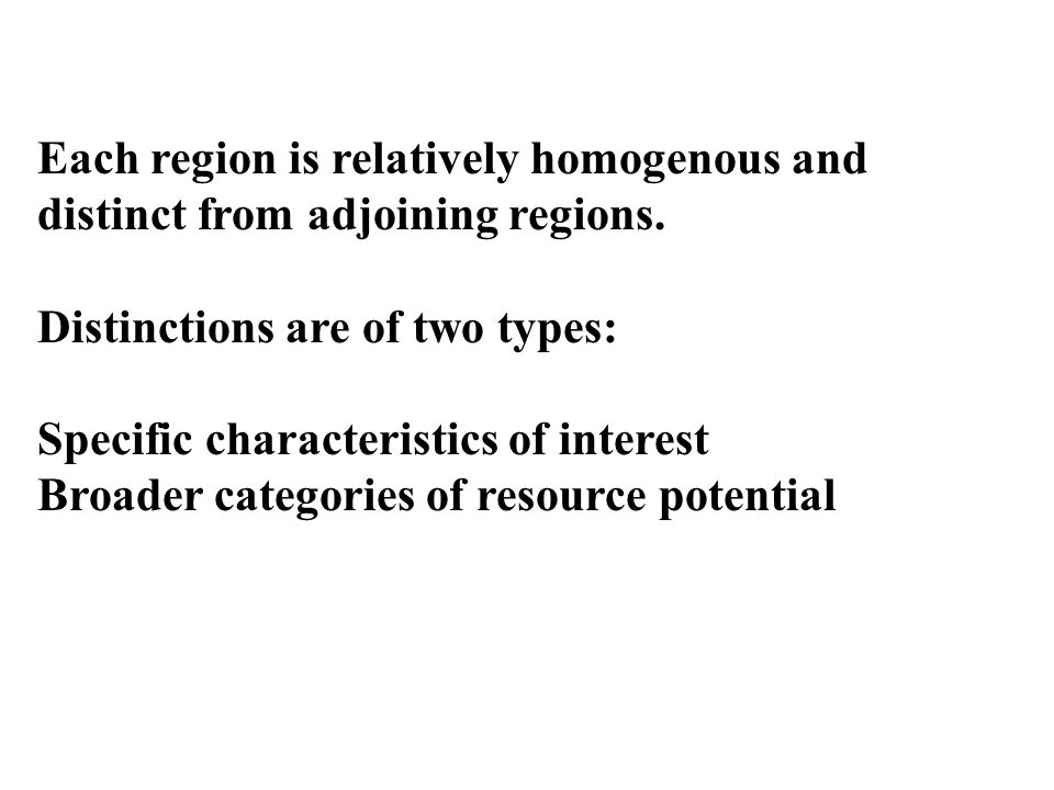 Each region is relatively homogenous and distinct from adjoining regions. Distinctions are of two types: Specific characteristics of interest Broader
