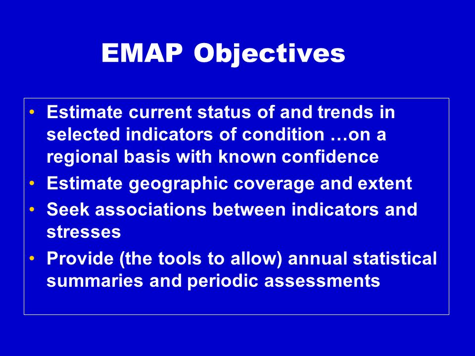 EMAP Objectives Estimate current status of and trends in selected indicators of condition …on a regional basis with known confidence Estimate geographic coverage and extent Seek associations between indicators and stresses Provide (the tools to allow) annual statistical summaries and periodic assessments