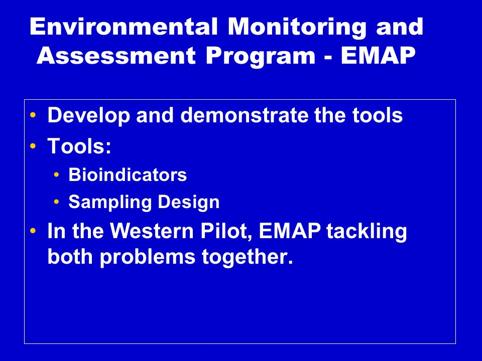 Environmental Monitoring and Assessment Program - EMAP Develop and demonstrate the tools Tools: Bioindicators Sampling Design In the Western Pilot, EMAP tackling both problems together.