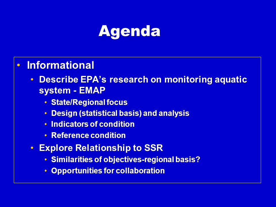 Agenda Informational Describe EPAs research on monitoring aquatic system - EMAP State/Regional focus Design (statistical basis) and analysis Indicators of condition Reference condition Explore Relationship to SSR Similarities of objectives-regional basis.