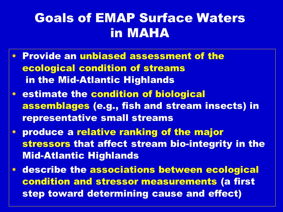 Goals of EMAP Surface Waters in MAHA Provide an unbiased assessment of the ecological condition of streams in the Mid-Atlantic Highlands estimate the condition of biological assemblages (e.g., fish and stream insects) in representative small streams produce a relative ranking of the major stressors that affect stream bio-integrity in the Mid-Atlantic Highlands describe the associations between ecological condition and stressor measurements (a first step toward determining cause and effect)