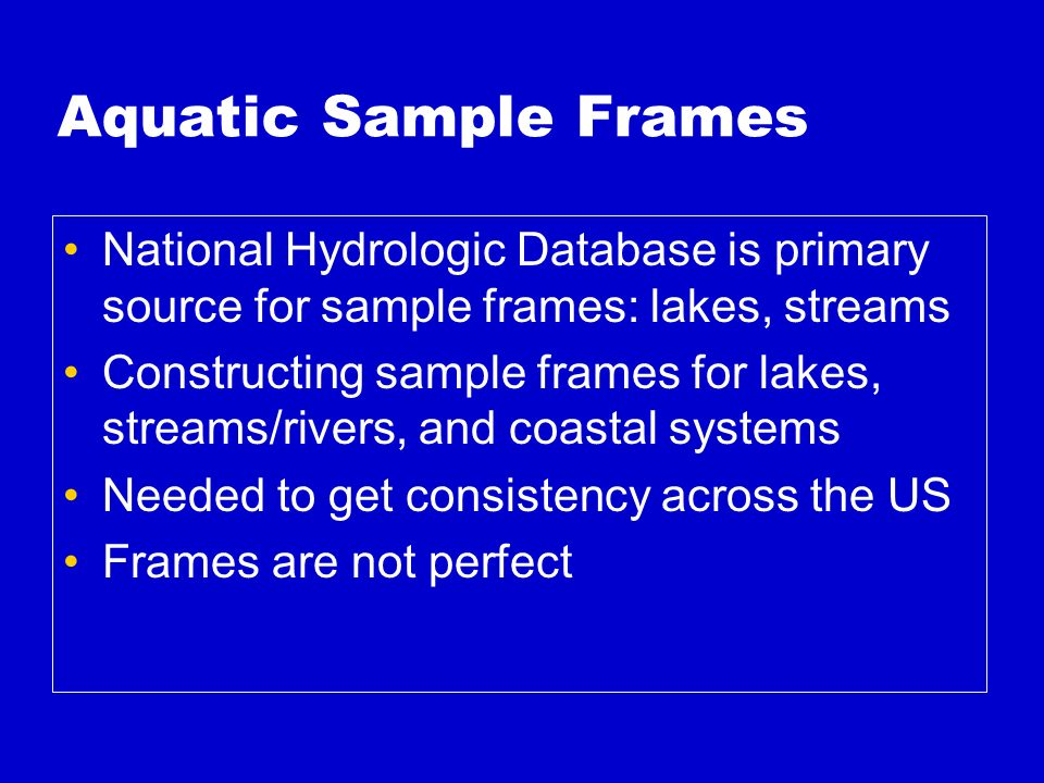 Aquatic Sample Frames National Hydrologic Database is primary source for sample frames: lakes, streams Constructing sample frames for lakes, streams/rivers, and coastal systems Needed to get consistency across the US Frames are not perfect