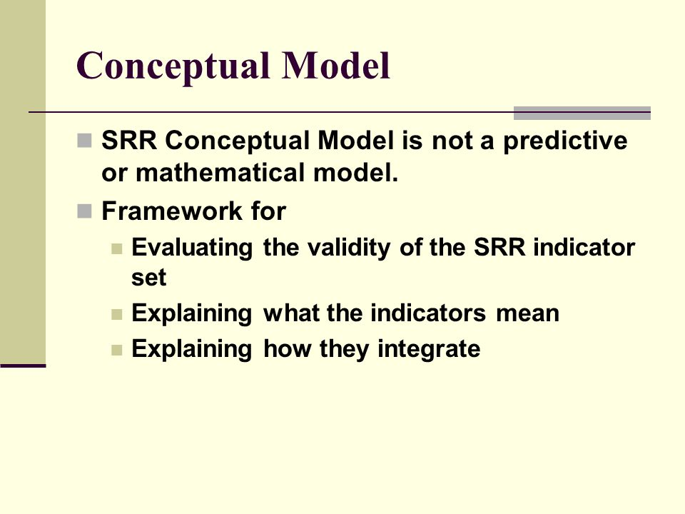 Conceptual Model SRR Conceptual Model is not a predictive or mathematical model. Framework for Evaluating the validity of the SRR indicator set Explai