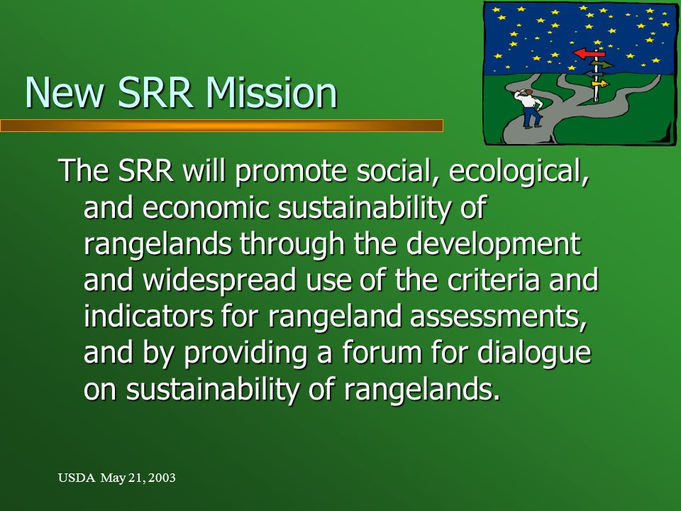USDA May 21, 2003 New SRR Mission The SRR will promote social, ecological, and economic sustainability of rangelands through the development and widespread use of the criteria and indicators for rangeland assessments, and by providing a forum for dialogue on sustainability of rangelands.