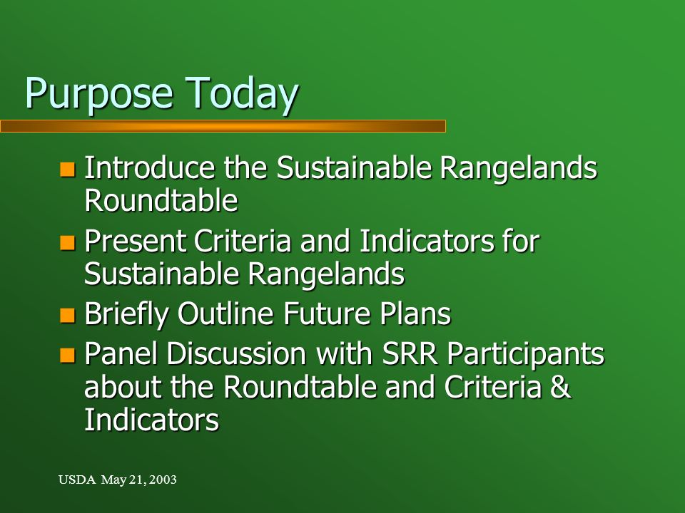 USDA May 21, 2003 Purpose Today Introduce the Sustainable Rangelands Roundtable Introduce the Sustainable Rangelands Roundtable Present Criteria and Indicators for Sustainable Rangelands Present Criteria and Indicators for Sustainable Rangelands Briefly Outline Future Plans Briefly Outline Future Plans Panel Discussion with SRR Participants about the Roundtable and Criteria & Indicators Panel Discussion with SRR Participants about the Roundtable and Criteria & Indicators