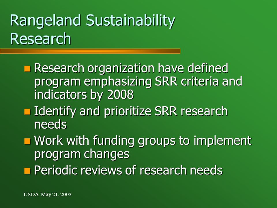 USDA May 21, 2003 Rangeland Sustainability Research Research organization have defined program emphasizing SRR criteria and indicators by 2008 Research organization have defined program emphasizing SRR criteria and indicators by 2008 Identify and prioritize SRR research needs Identify and prioritize SRR research needs Work with funding groups to implement program changes Work with funding groups to implement program changes Periodic reviews of research needs Periodic reviews of research needs