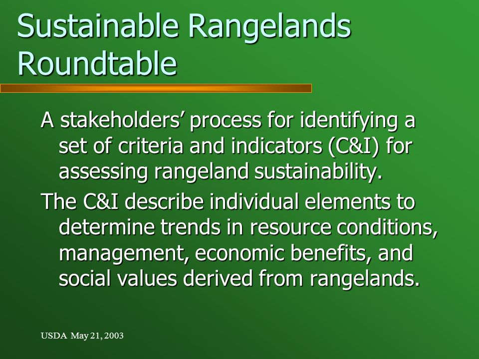 USDA May 21, 2003 Sustainable Rangelands Roundtable A stakeholders process for identifying a set of criteria and indicators (C&I) for assessing rangeland sustainability.