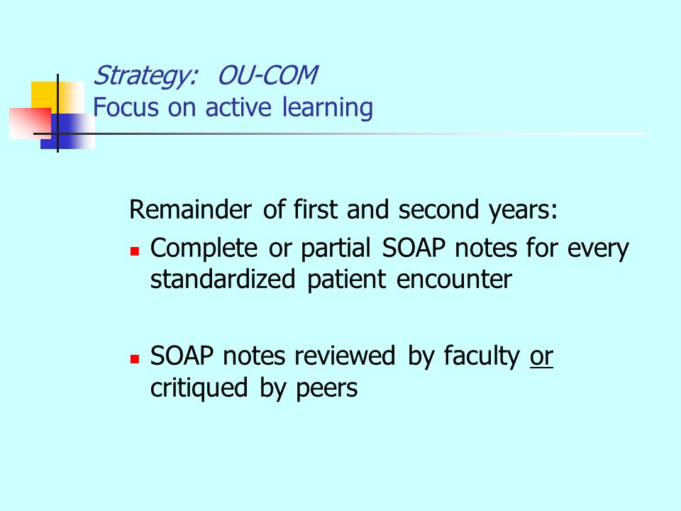 Strategy: OU-COM Focus on active learning Remainder of first and second years: Complete or partial SOAP notes for every standardized patient encounter SOAP notes reviewed by faculty or critiqued by peers