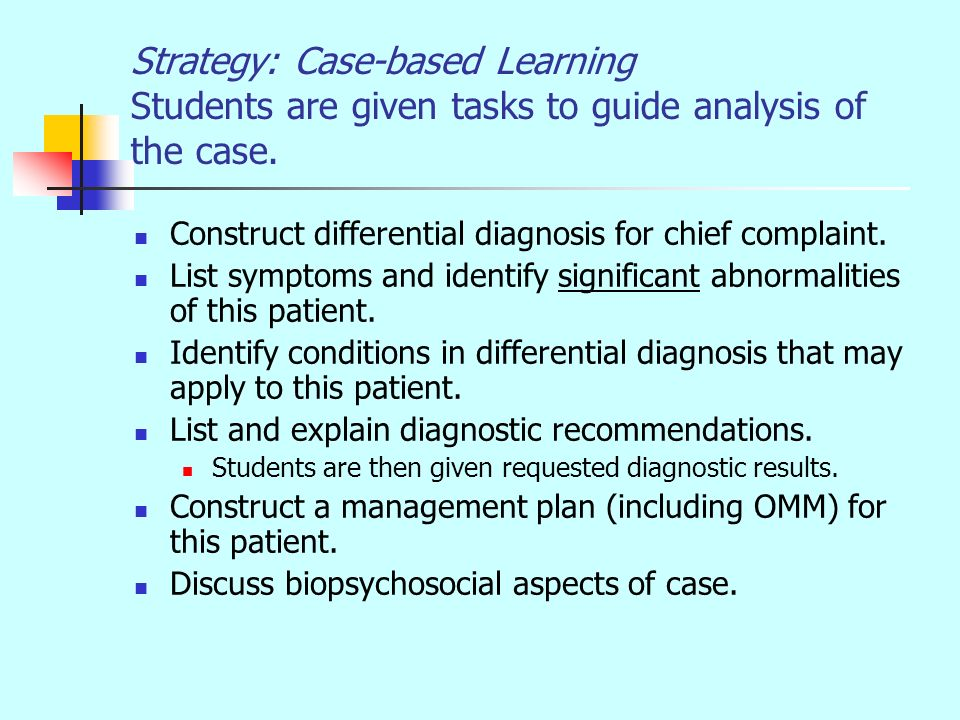 Strategy: Case-based Learning Students are given tasks to guide analysis of the case. Construct differential diagnosis for chief complaint. List sympt
