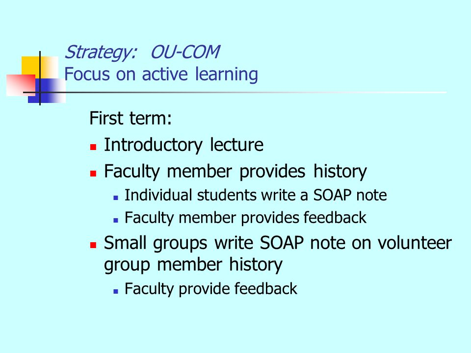 Strategy: OU-COM Focus on active learning First term: Introductory lecture Faculty member provides history Individual students write a SOAP note Faculty member provides feedback Small groups write SOAP note on volunteer group member history Faculty provide feedback