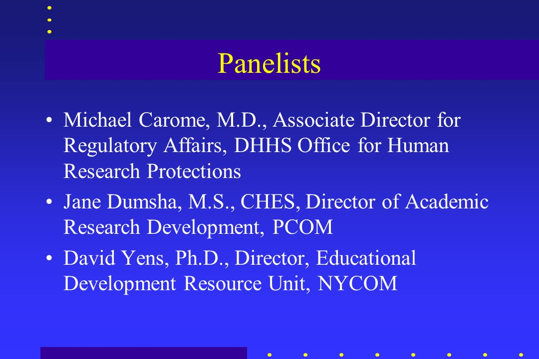 Panelists Michael Carome, M.D., Associate Director for Regulatory Affairs, DHHS Office for Human Research Protections Jane Dumsha, M.S., CHES, Directo