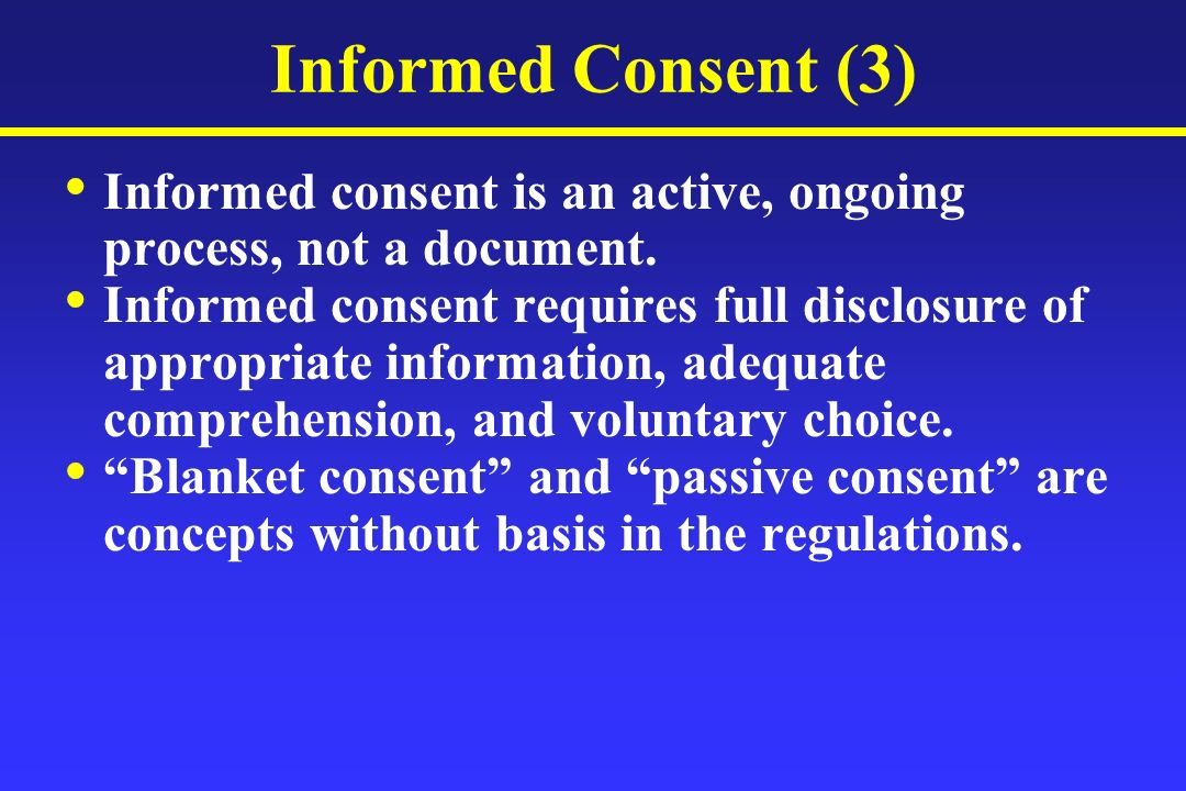 Informed Consent (3) Informed consent is an active, ongoing process, not a document. Informed consent requires full disclosure of appropriate informat