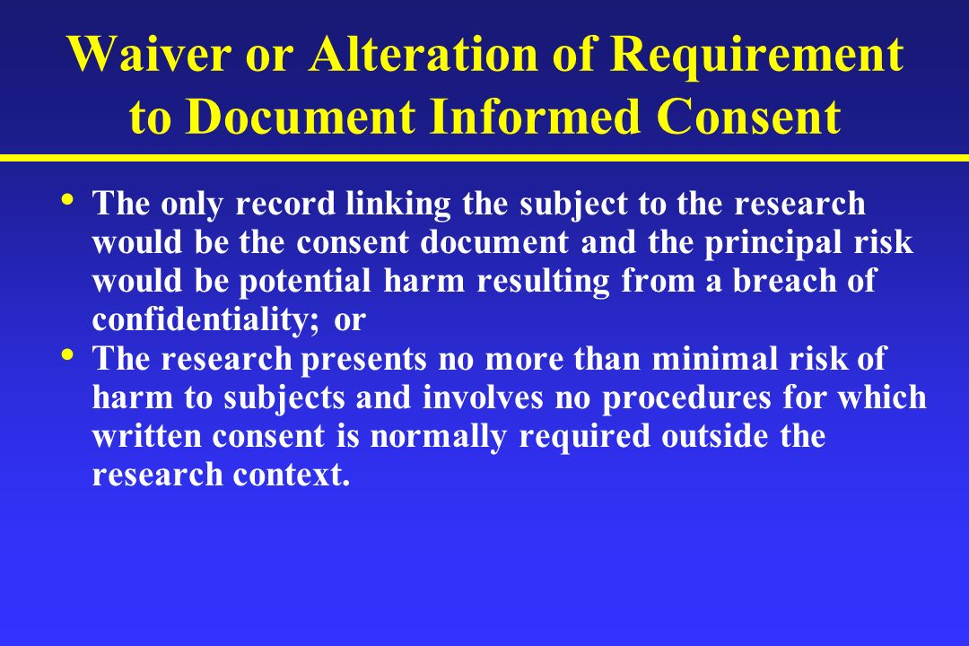 Waiver or Alteration of Requirement to Document Informed Consent The only record linking the subject to the research would be the consent document and