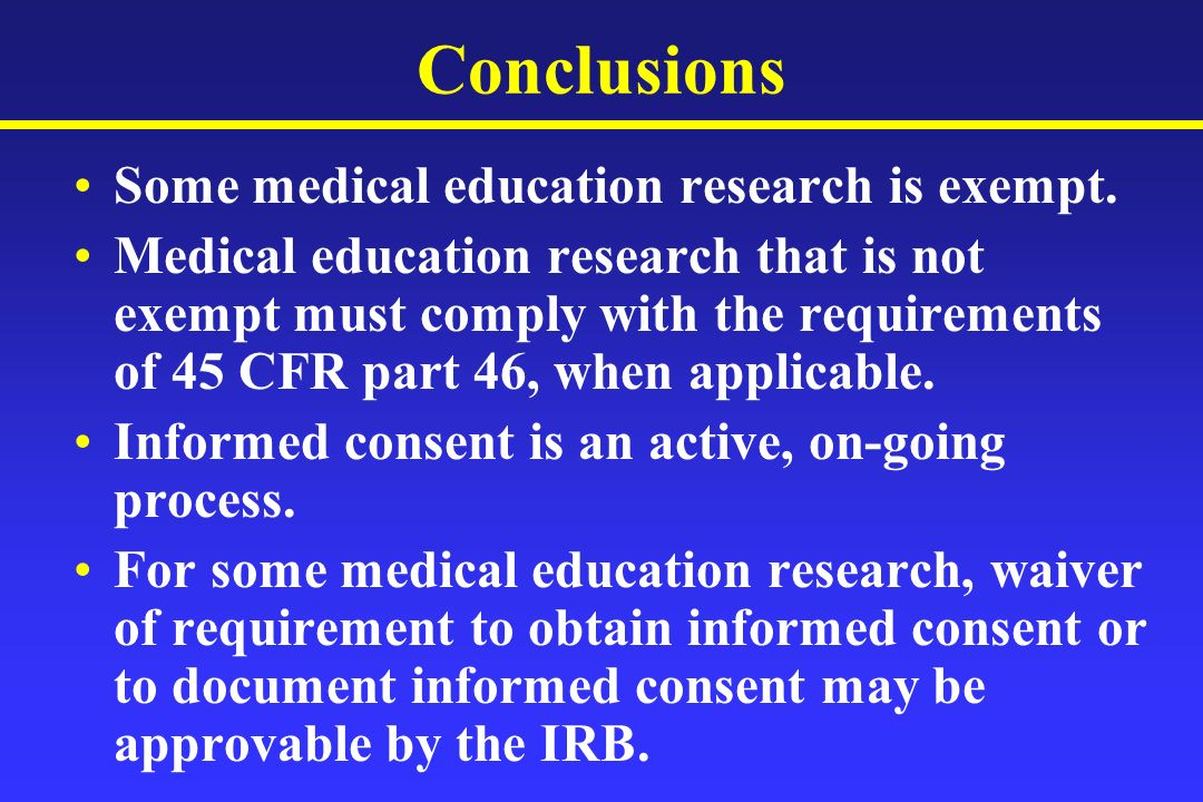 Conclusions Some medical education research is exempt. Medical education research that is not exempt must comply with the requirements of 45 CFR part