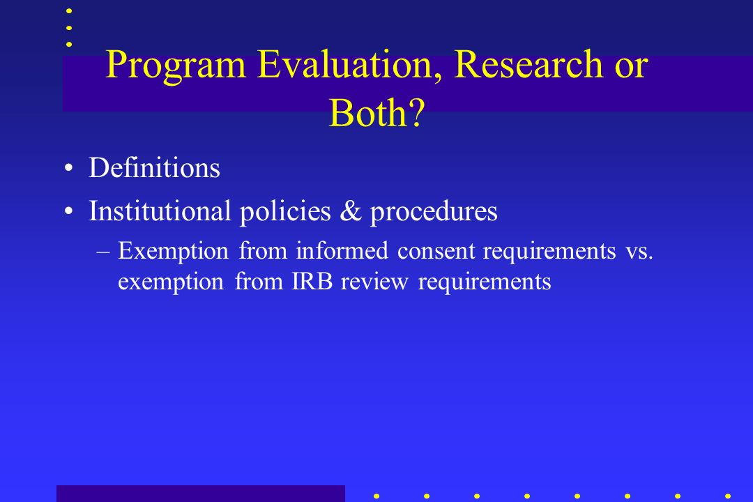 Program Evaluation, Research or Both? Definitions Institutional policies & procedures –Exemption from informed consent requirements vs. exemption from