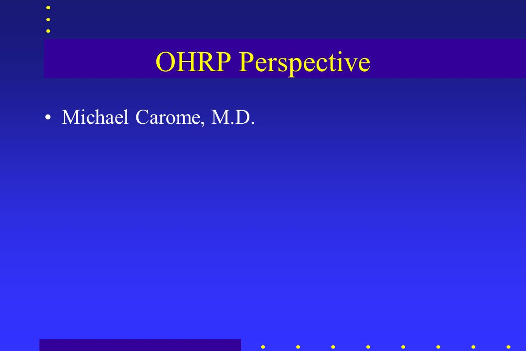 OHRP Perspective Michael Carome, M.D.