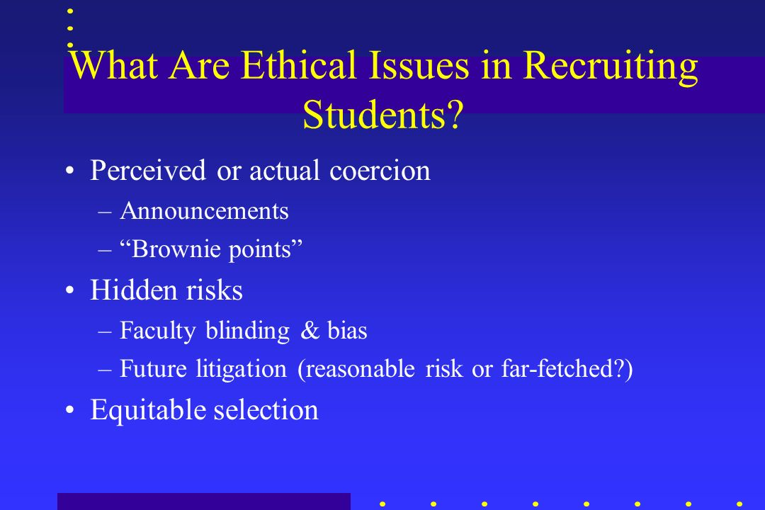 What Are Ethical Issues in Recruiting Students? Perceived or actual coercion –Announcements –Brownie points Hidden risks –Faculty blinding & bias –Fut