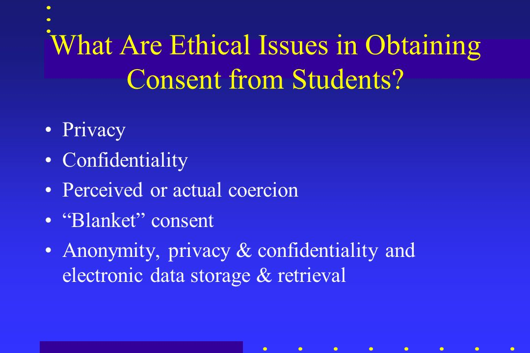 What Are Ethical Issues in Obtaining Consent from Students? Privacy Confidentiality Perceived or actual coercion Blanket consent Anonymity, privacy &