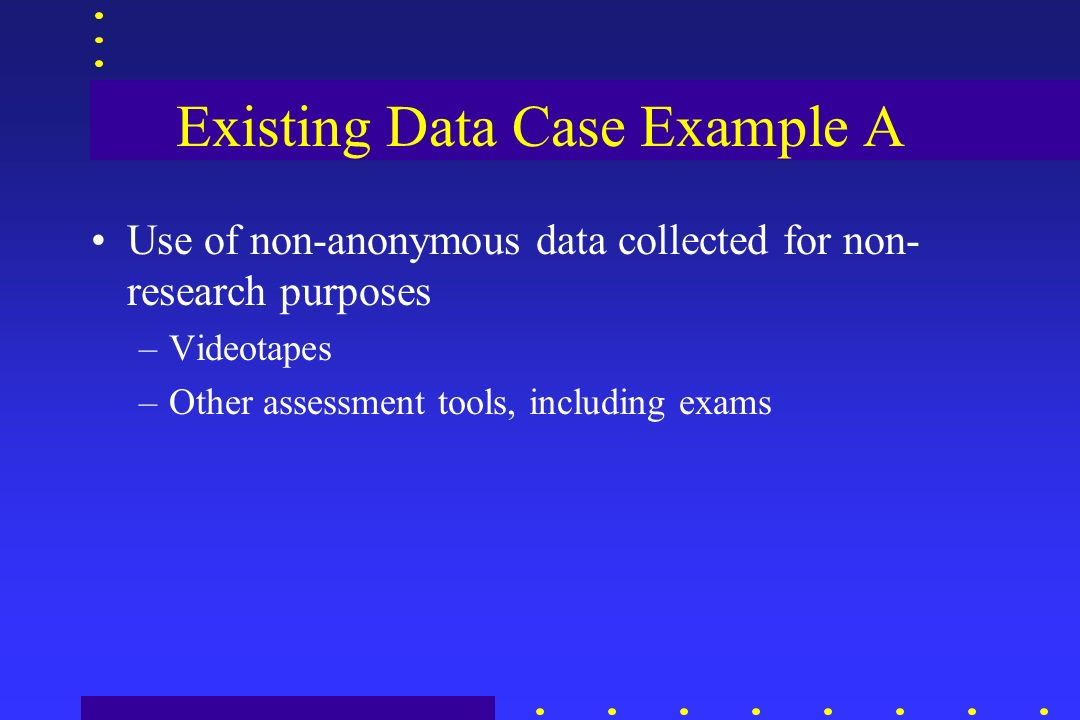 Existing Data Case Example A Use of non-anonymous data collected for non- research purposes –Videotapes –Other assessment tools, including exams