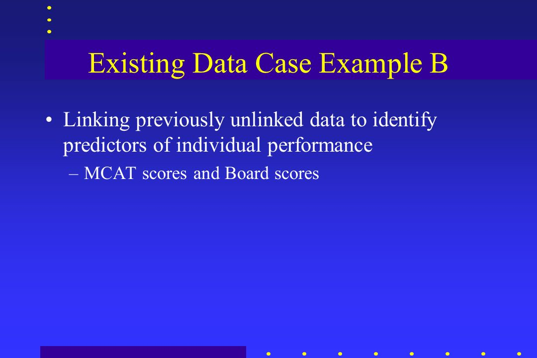 Existing Data Case Example B Linking previously unlinked data to identify predictors of individual performance –MCAT scores and Board scores