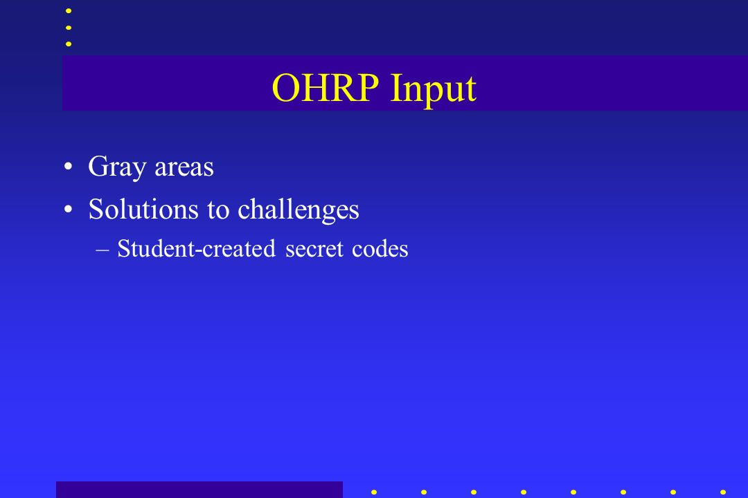 OHRP Input Gray areas Solutions to challenges –Student-created secret codes