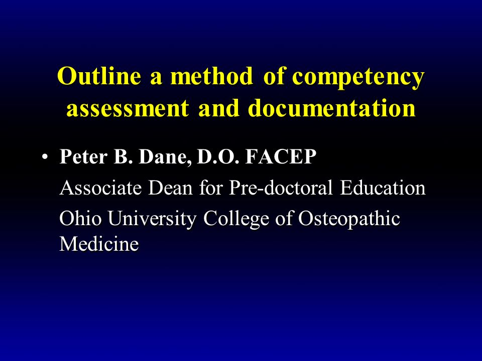 Outline a method of competency assessment and documentation Peter B. Dane, D.O. FACEP Associate Dean for Pre-doctoral Education Ohio University Colleg