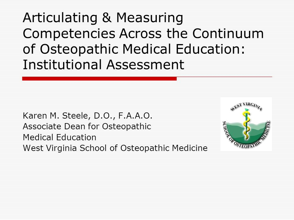 Articulating & Measuring Competencies Across the Continuum of Osteopathic Medical Education: Institutional Assessment Karen M. Steele, D.O., F.A.A.O.
