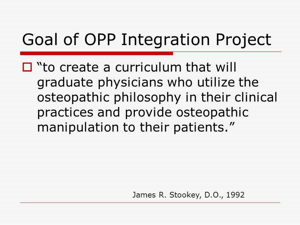Goal of OPP Integration Project to create a curriculum that will graduate physicians who utilize the osteopathic philosophy in their clinical practice