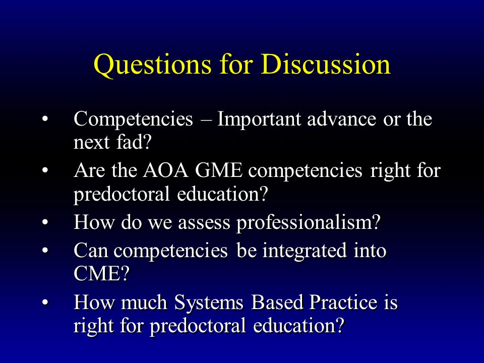 Questions for Discussion Competencies – Important advance or the next fad? Are the AOA GME competencies right for predoctoral education? How do we ass