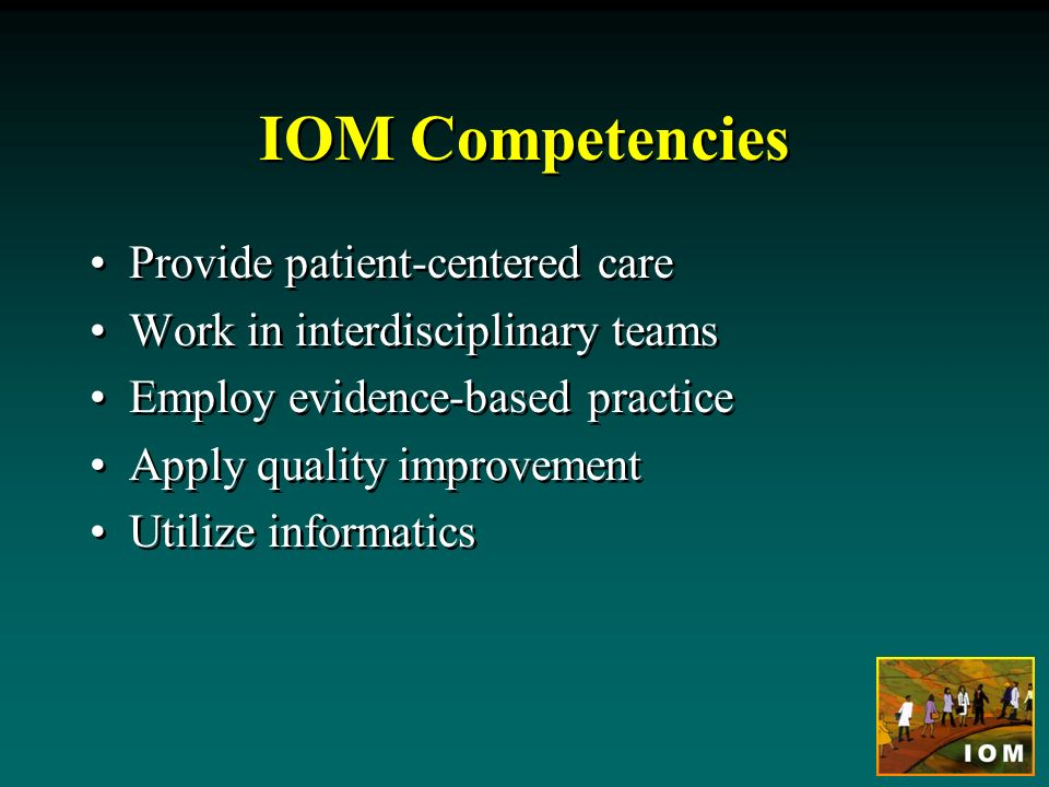 IOM Competencies Provide patient-centered care Work in interdisciplinary teams Employ evidence-based practice Apply quality improvement Utilize inform