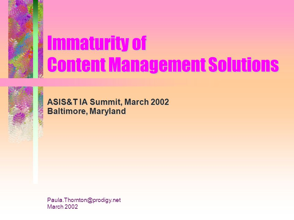 Paula.Thornton@prodigy.net March 2002 Immaturity of Content Management Solutions ASIS&T IA Summit, March 2002 Baltimore, Maryland