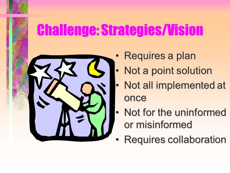 Requires a planRequires a plan Not a point solutionNot a point solution Not all implemented at onceNot all implemented at once Not for the uninformed or misinformedNot for the uninformed or misinformed Requires collaborationRequires collaboration Challenge: Strategies/Vision