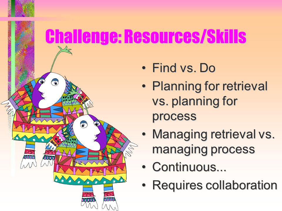 Challenge: Resources/Skills Find vs. DoFind vs. Do Planning for retrieval vs.