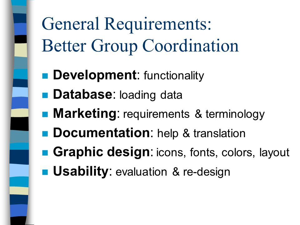 General Requirements: Better Group Coordination n Development: functionality n Database: loading data n Marketing: requirements & terminology n Documentation: help & translation n Graphic design: icons, fonts, colors, layout n Usability: evaluation & re-design