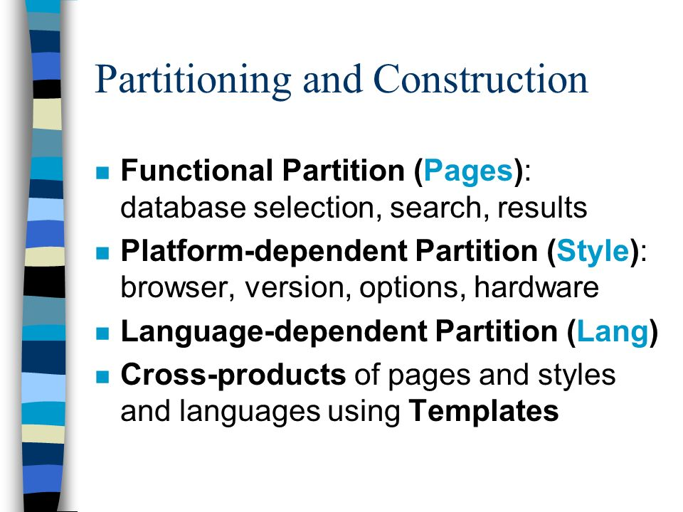 Partitioning and Construction n Functional Partition (Pages): database selection, search, results n Platform-dependent Partition (Style): browser, version, options, hardware n Language-dependent Partition (Lang) n Cross-products of pages and styles and languages using Templates