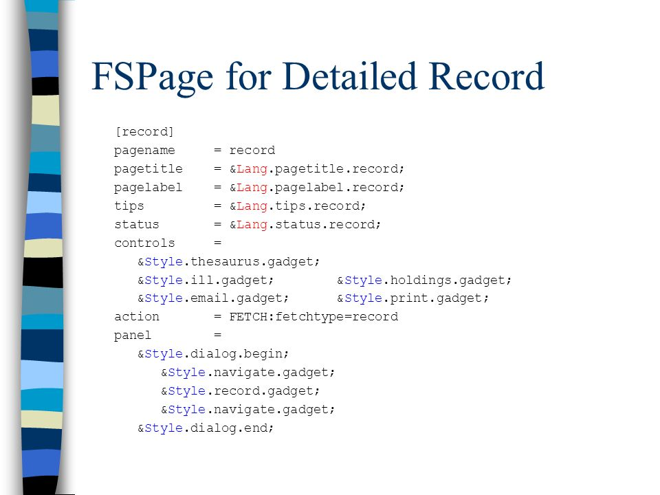 FSPage for Detailed Record [record] pagename = record pagetitle = &Lang.pagetitle.record; pagelabel = &Lang.pagelabel.record; tips = &Lang.tips.record; status = &Lang.status.record; controls = &Style.thesaurus.gadget; &Style.ill.gadget; &Style.holdings.gadget; &Style. .gadget; &Style.print.gadget; action = FETCH:fetchtype=record panel = &Style.dialog.begin; &Style.navigate.gadget; &Style.record.gadget; &Style.navigate.gadget; &Style.dialog.end;