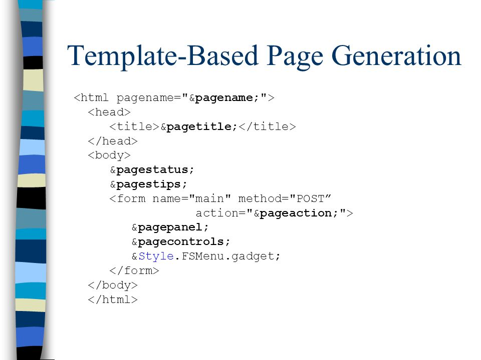 Template-Based Page Generation &pagetitle; &pagestatus; &pagestips; <form name= main method= POST action= &pageaction; > &pagepanel; &pagecontrols; &Style.FSMenu.gadget;