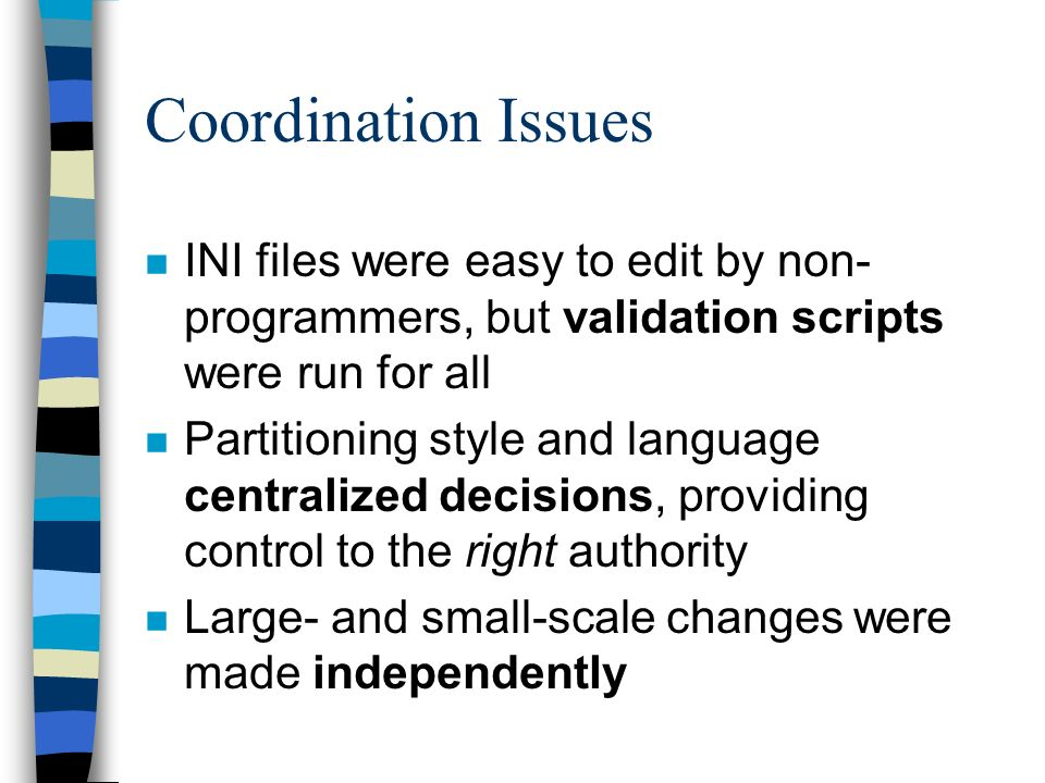 Coordination Issues n INI files were easy to edit by non- programmers, but validation scripts were run for all n Partitioning style and language centralized decisions, providing control to the right authority n Large- and small-scale changes were made independently