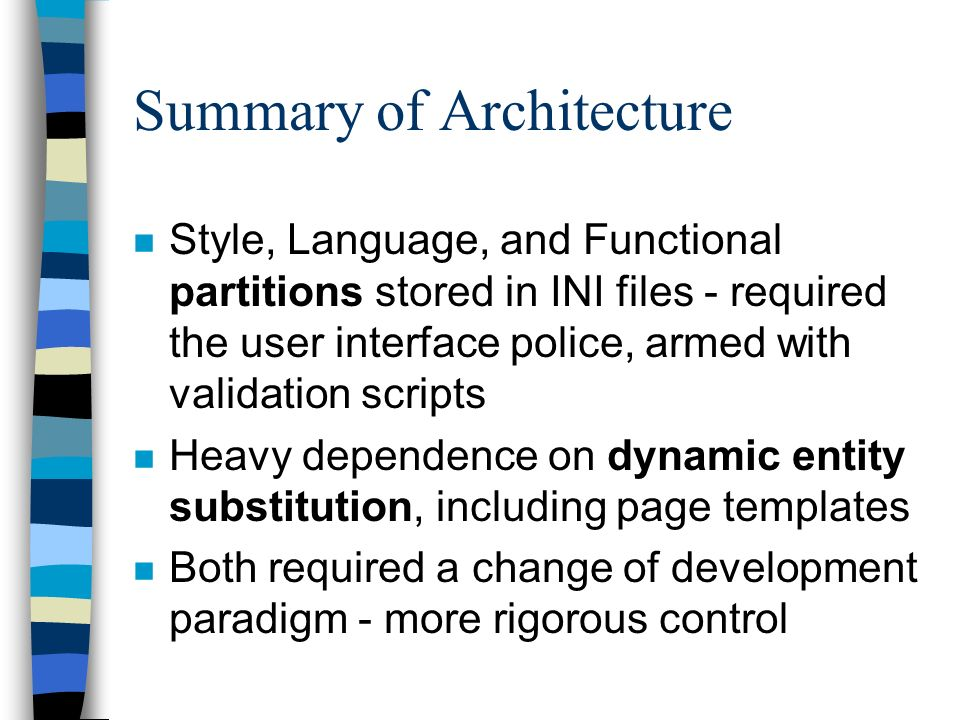 Summary of Architecture n Style, Language, and Functional partitions stored in INI files - required the user interface police, armed with validation scripts n Heavy dependence on dynamic entity substitution, including page templates n Both required a change of development paradigm - more rigorous control
