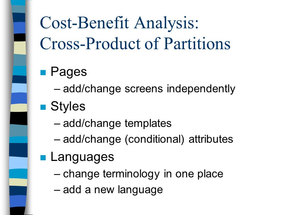 Cost-Benefit Analysis: Cross-Product of Partitions n Pages –add/change screens independently n Styles –add/change templates –add/change (conditional) attributes n Languages –change terminology in one place –add a new language