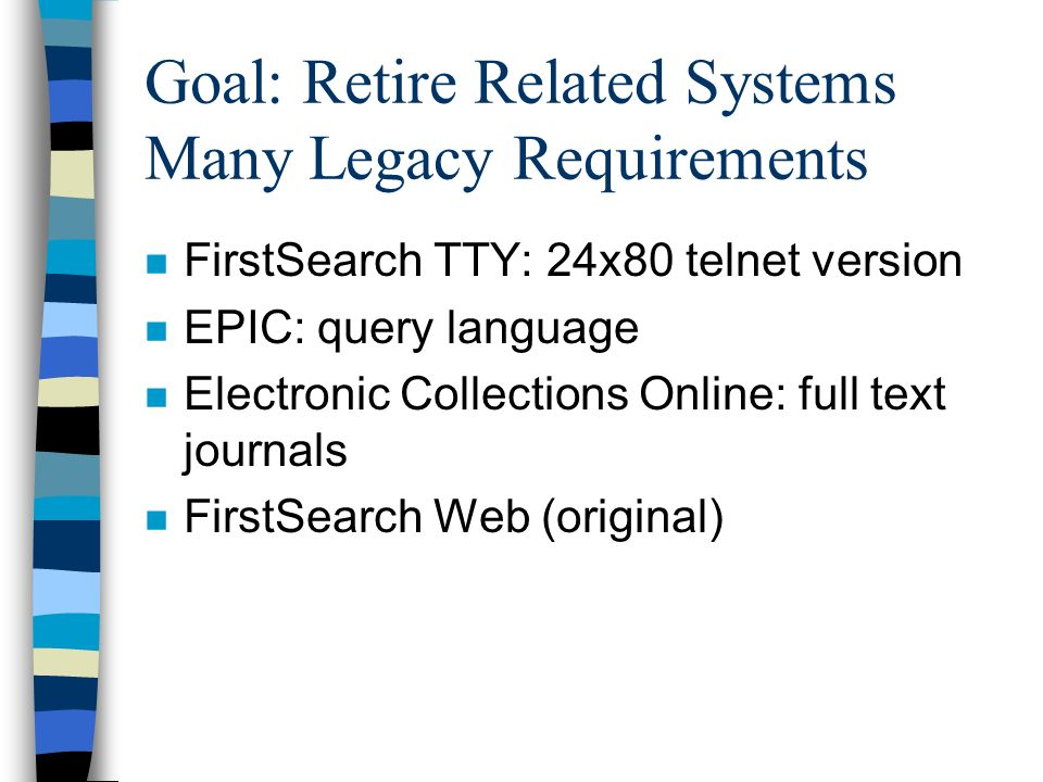 Goal: Retire Related Systems Many Legacy Requirements n FirstSearch TTY: 24x80 telnet version n EPIC: query language n Electronic Collections Online: full text journals n FirstSearch Web (original)