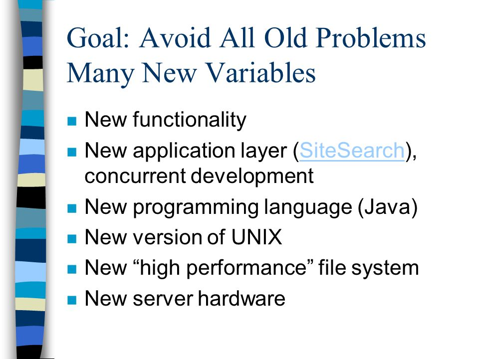 Goal: Avoid All Old Problems Many New Variables n New functionality n New application layer (SiteSearch), concurrent developmentSiteSearch n New programming language (Java) n New version of UNIX n New high performance file system n New server hardware