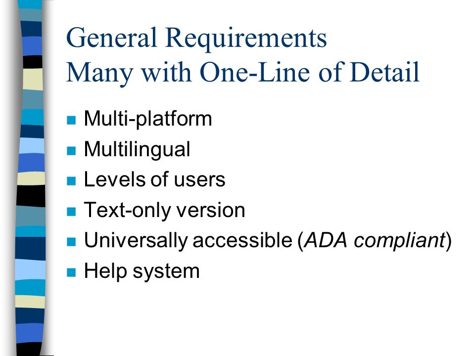 General Requirements Many with One-Line of Detail n Multi-platform n Multilingual n Levels of users n Text-only version n Universally accessible (ADA compliant) n Help system
